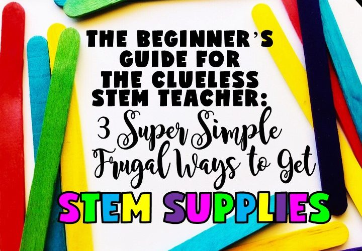 THE BEGINNER'S GUIDE FOR THE CLUELESS STEM TEACHER: 3 SUPER SIMPLE FRUGAL WAYS TO GET STEM SUPPLIES | Today, I'm sharing with you three super simple steps to collect tons of STEM supplies with little or no money. Grab a FREE STEM Supplies list as well.